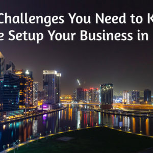 Top Challenges You Need to Know Before Setup Your Business in Dubai
