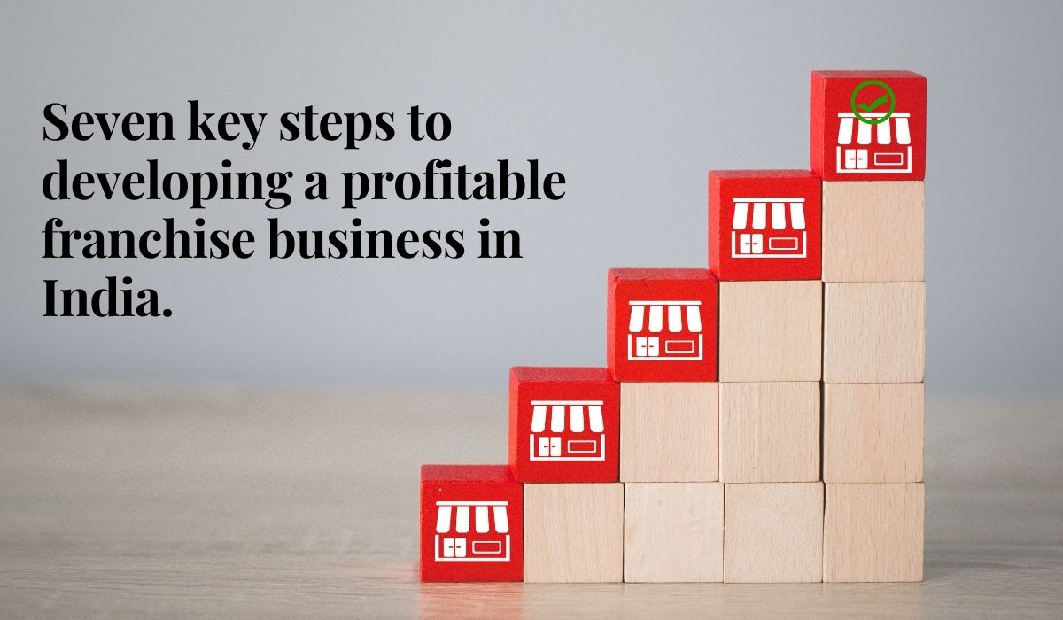 Seven Key Steps To Developing A Profitable Franchise Business In India!
